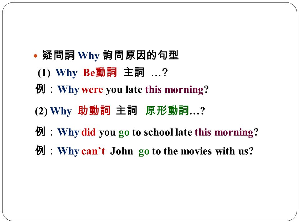 疑問詞 Why 詢問原因的句型 (1) Why Be動詞 主詞 … 例:Why were you late this morning (2) Why 助動詞 主詞 原形動詞…