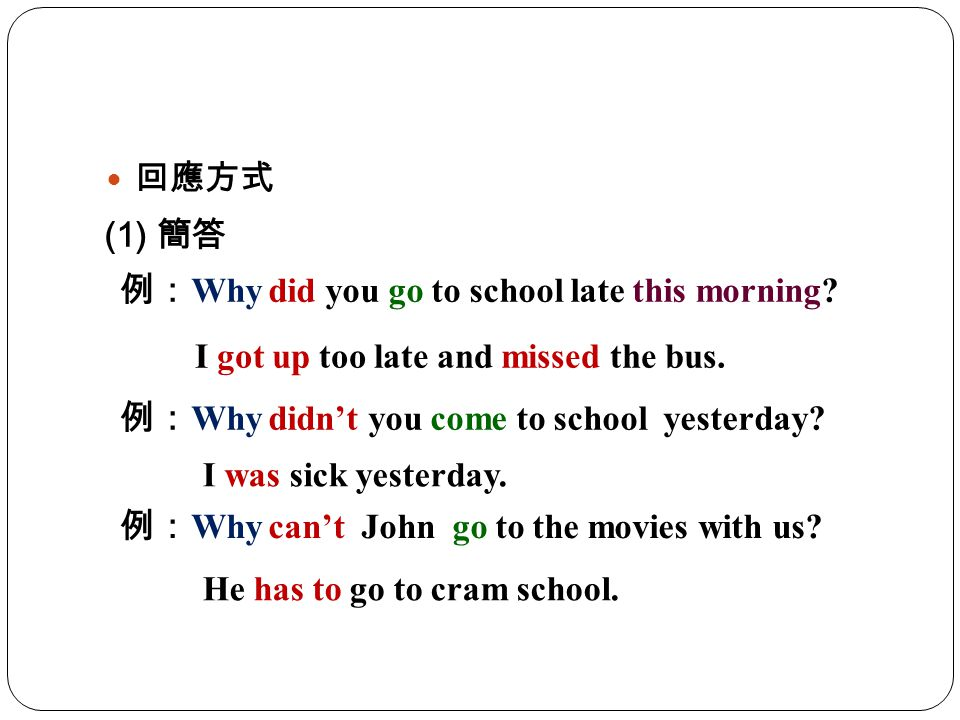 回應方式 (1) 簡答. 例:Why did you go to school late this morning I got up too late and missed the bus. 例:Why didn't you come to school yesterday