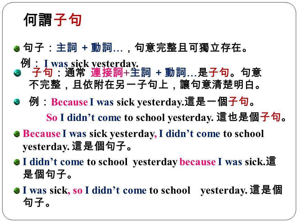 何謂子句 句子:主詞 +動詞…,句意完整且可獨立存在。 例: I was sick yesterday.