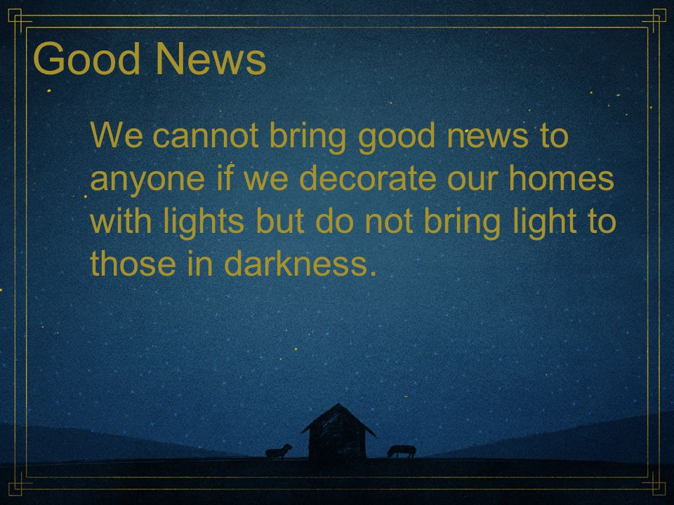 Good News We cannot bring good news to anyone if we decorate our homes with lights but do not bring light to those in darkness.