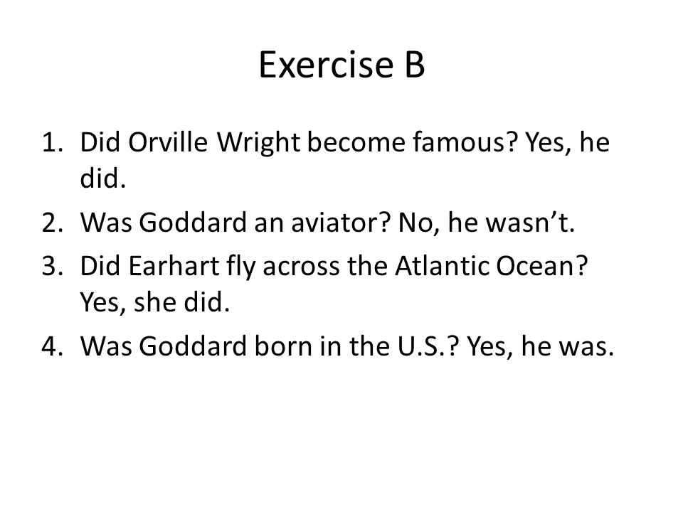 Exercise B Did Orville Wright become famous Yes, he did.