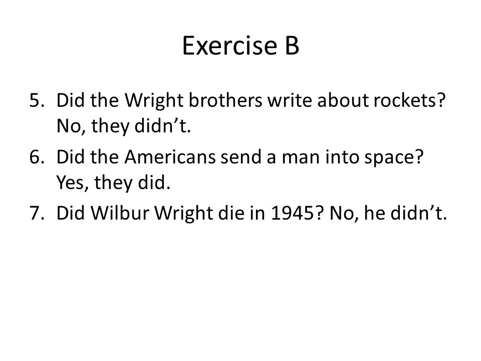 Exercise B Did the Wright brothers write about rockets No, they didn't. Did the Americans send a man into space Yes, they did.