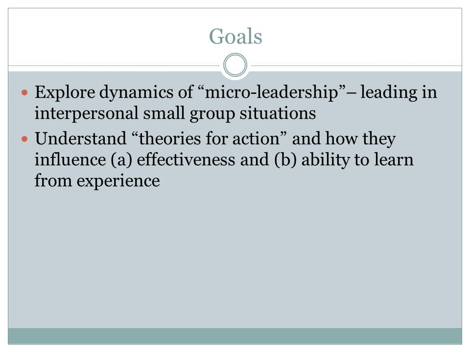 Goals Explore dynamics of micro-leadership – leading in interpersonal small group situations.