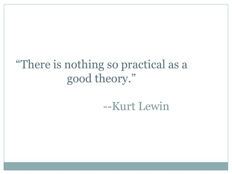 There is nothing so practical as a good theory. --Kurt Lewin