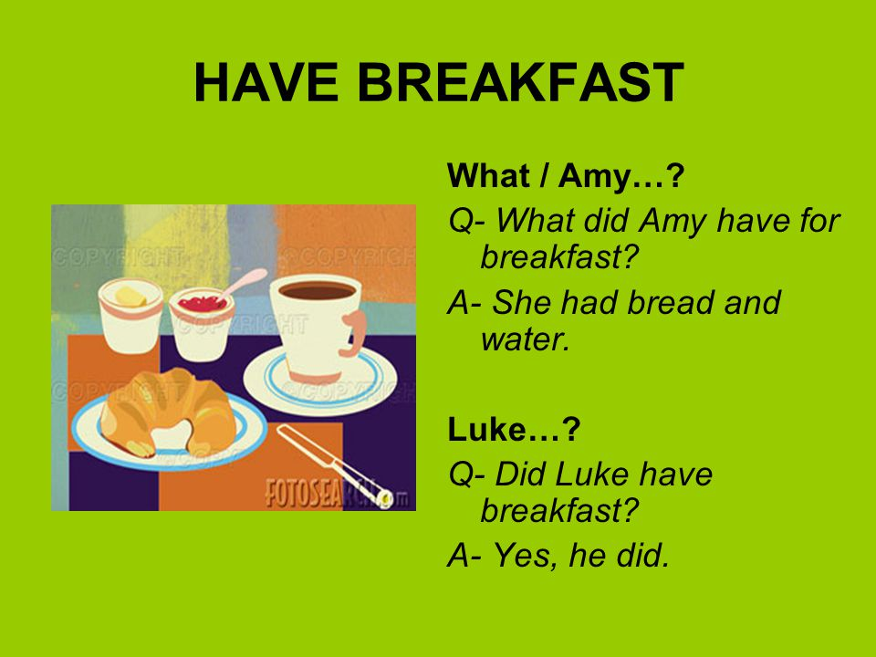 HAVE BREAKFAST What / Amy… Q- What did Amy have for breakfast