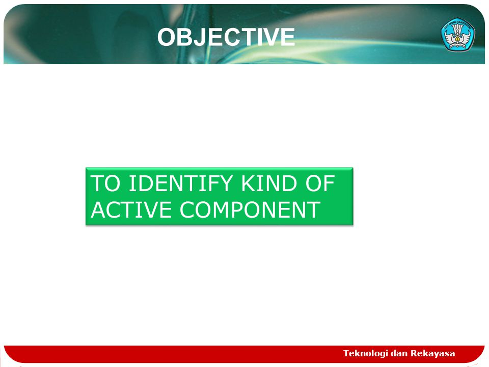 OBJECTIVE TO IDENTIFY KIND OF ACTIVE COMPONENT Teknologi dan Rekayasa