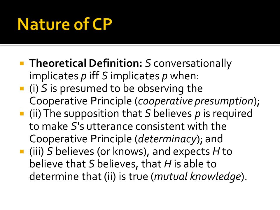 Nature of CP Theoretical Definition: S conversationally implicates p iff S implicates p when: