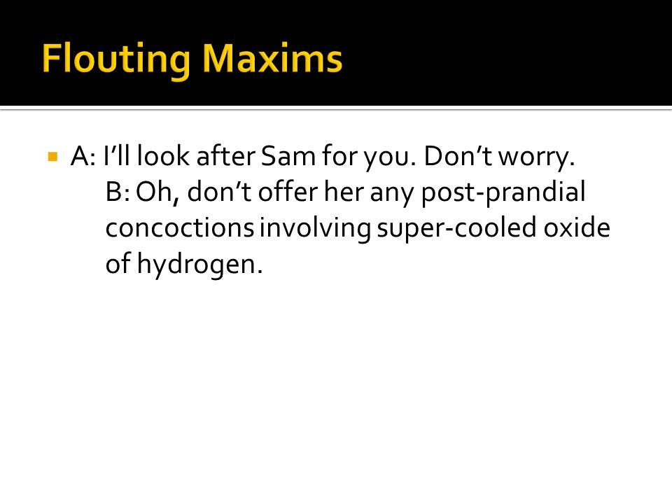 Flouting Maxims A: I'll look after Sam for you. Don't worry.