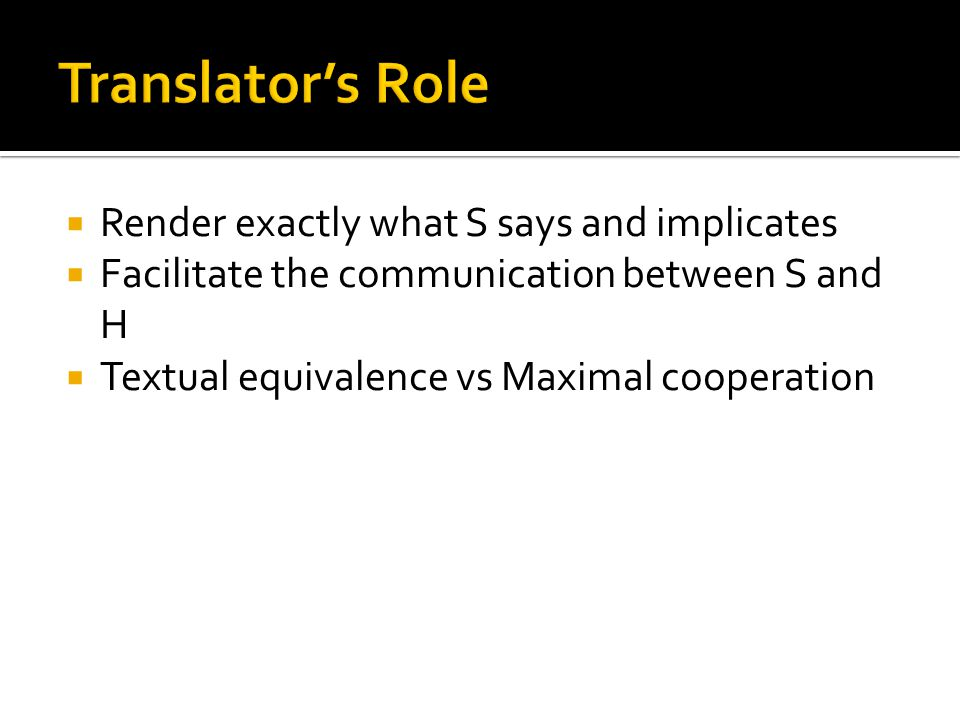 Translator's Role Render exactly what S says and implicates
