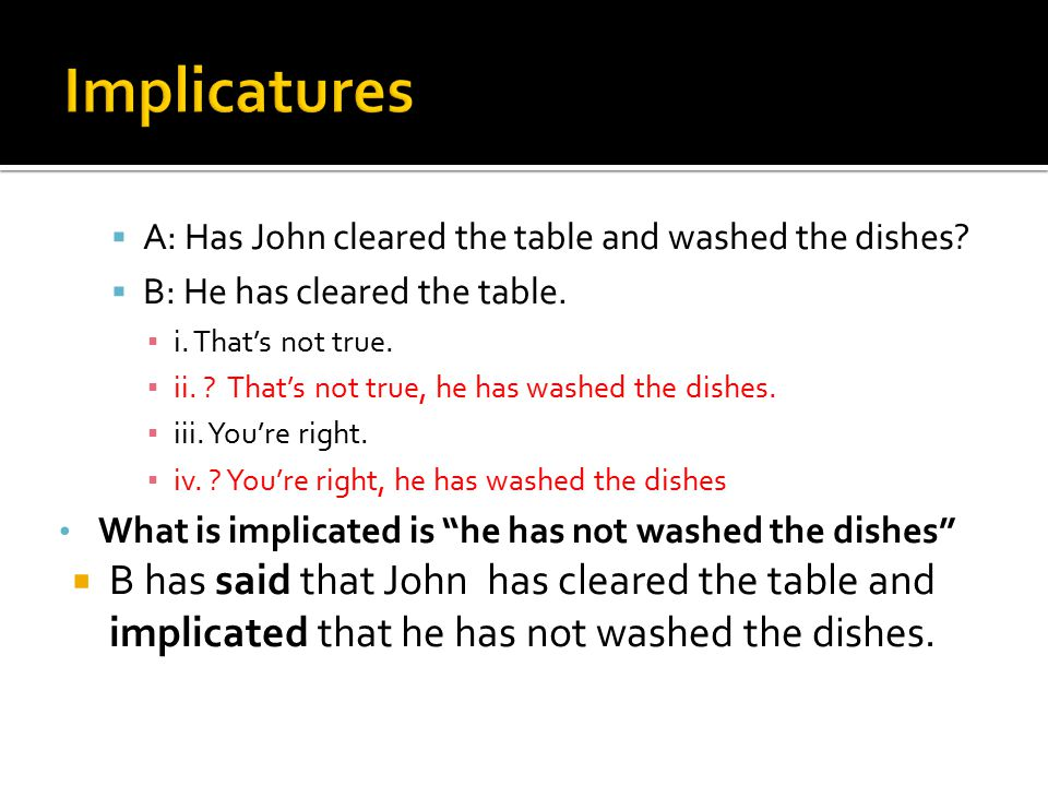 Implicatures A: Has John cleared the table and washed the dishes B: He has cleared the table. i. That's not true.