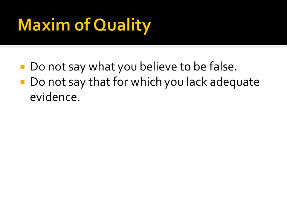 Maxim of Quality Do not say what you believe to be false.