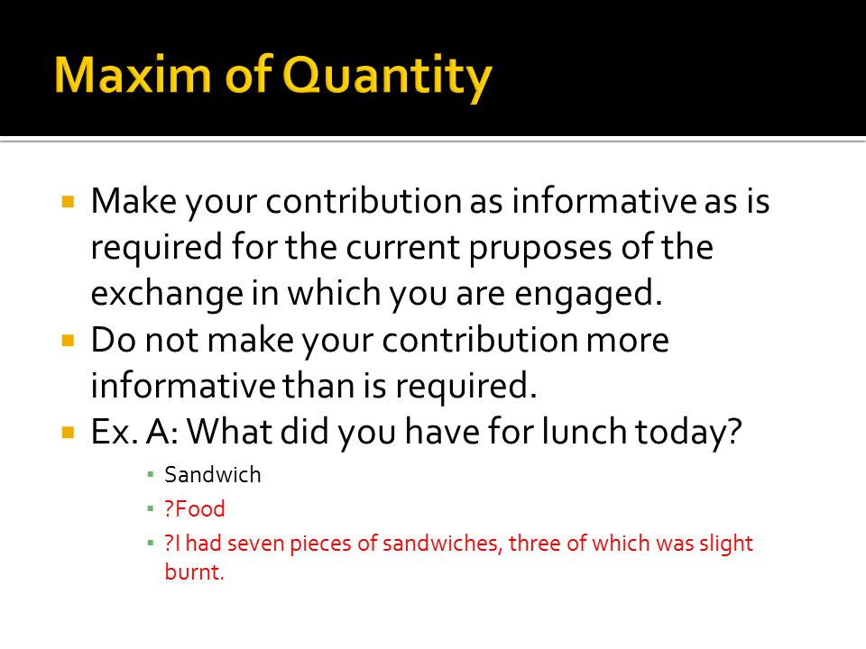 Maxim of Quantity Make your contribution as informative as is required for the current pruposes of the exchange in which you are engaged.