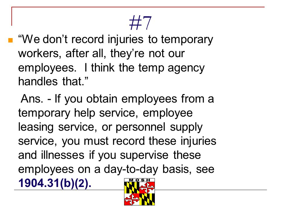 #7 We don't record injuries to temporary workers, after all, they're not our employees. I think the temp agency handles that.