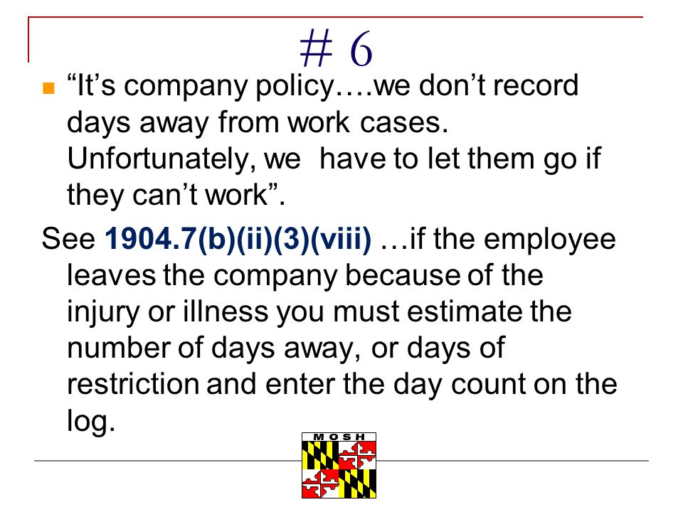 # 6 It's company policy….we don't record days away from work cases. Unfortunately, we have to let them go if they can't work .