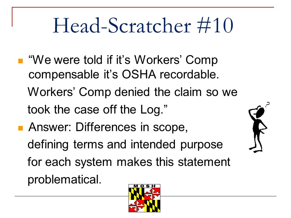 Head-Scratcher #10 We were told if it's Workers' Comp compensable it's OSHA recordable. Workers' Comp denied the claim so we.