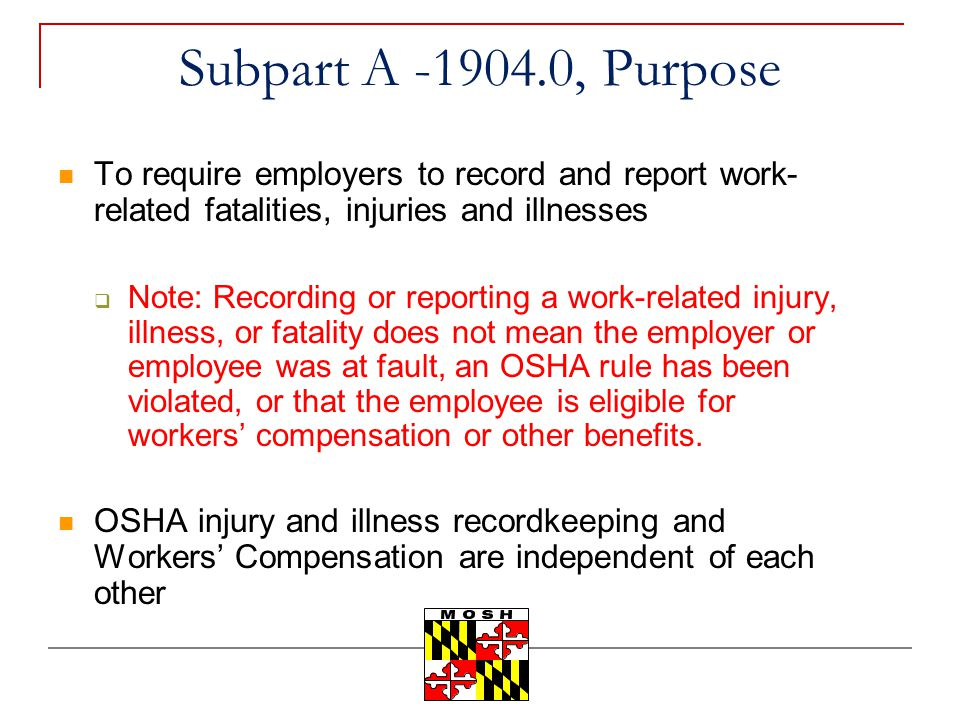 Subpart A -1904.0, Purpose To require employers to record and report work-related fatalities, injuries and illnesses.