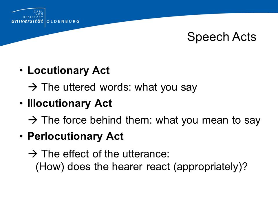 Speech Acts Locutionary Act  The uttered words: what you say