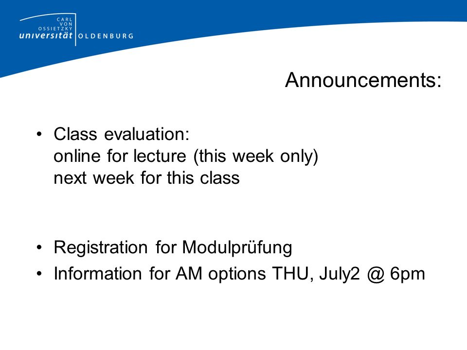 Announcements: Class evaluation: online for lecture (this week only) next week for this class. Registration for Modulprüfung.