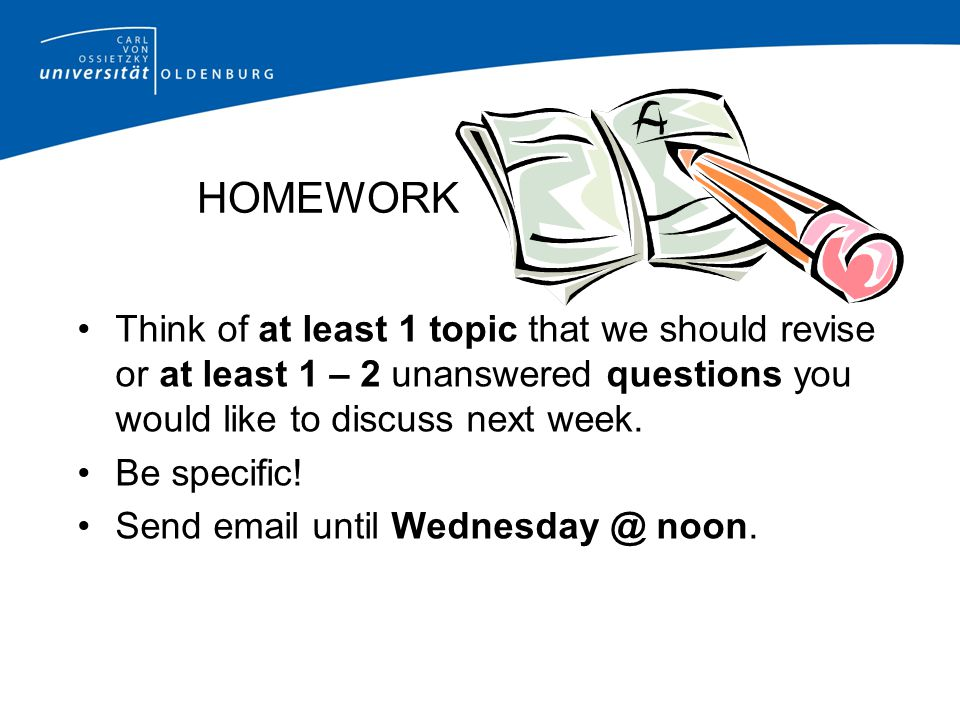 HOMEWORK Think of at least 1 topic that we should revise or at least 1 – 2 unanswered questions you would like to discuss next week.