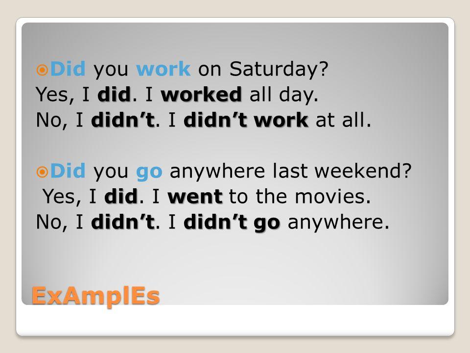 ExAmplEs Did you work on Saturday Yes, I did. I worked all day.