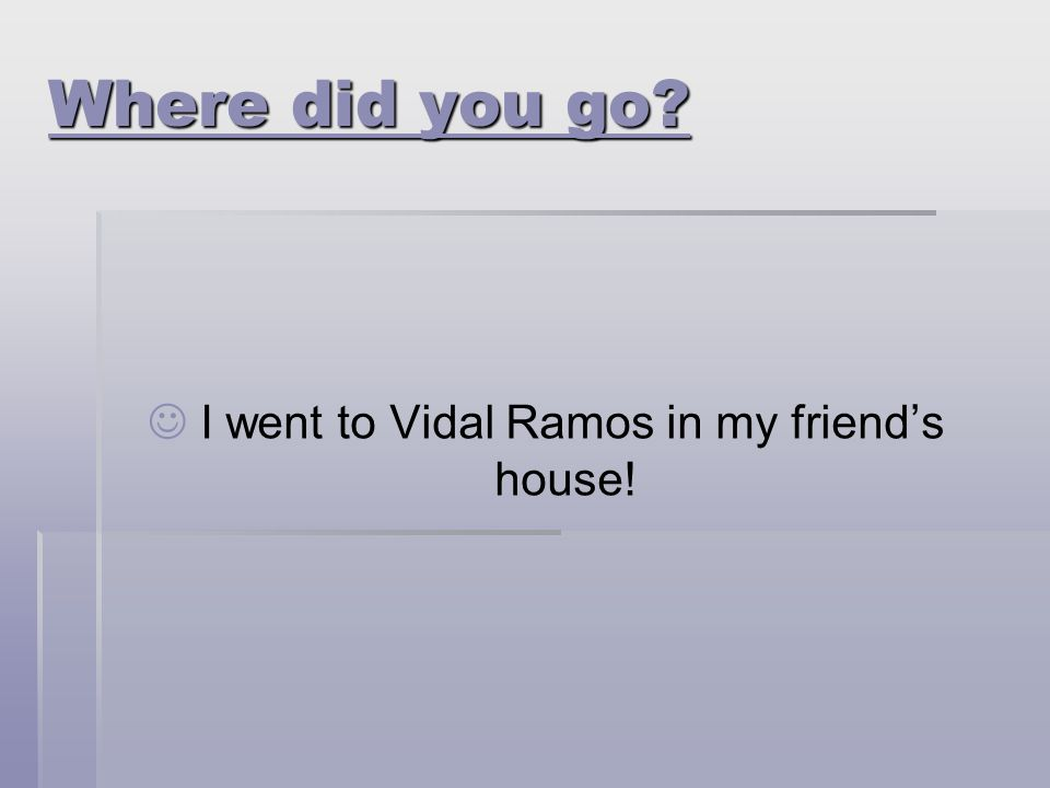 I went to Vidal Ramos in my friend's house!