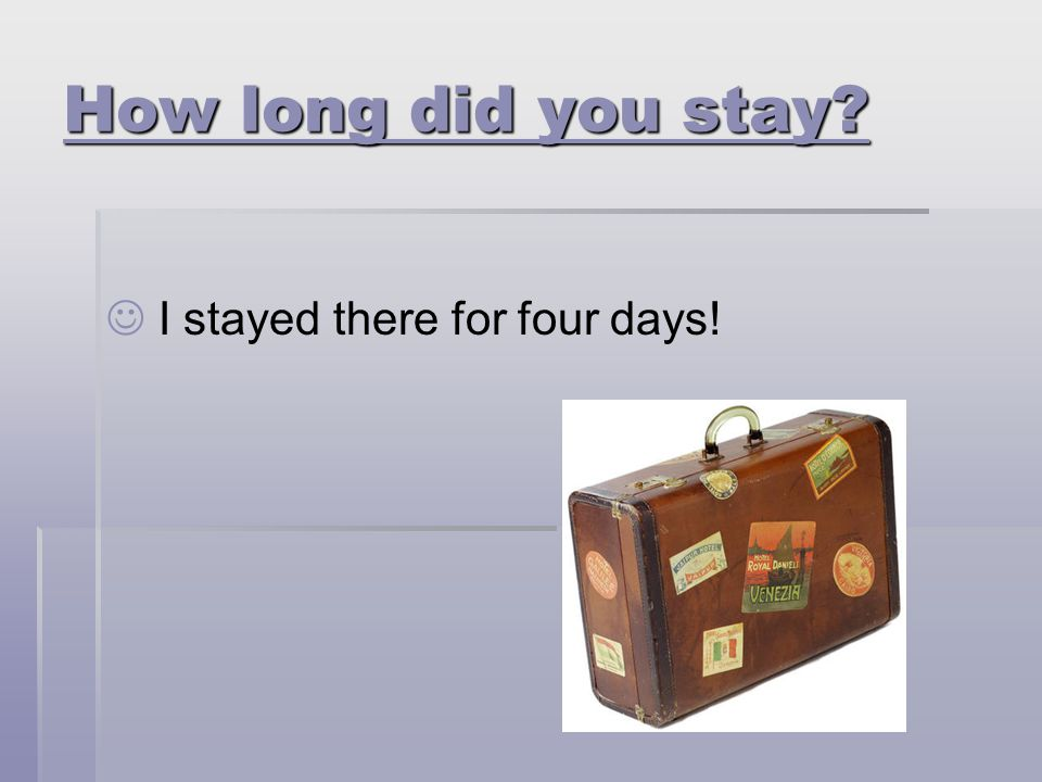 How long did you stay I stayed there for four days!