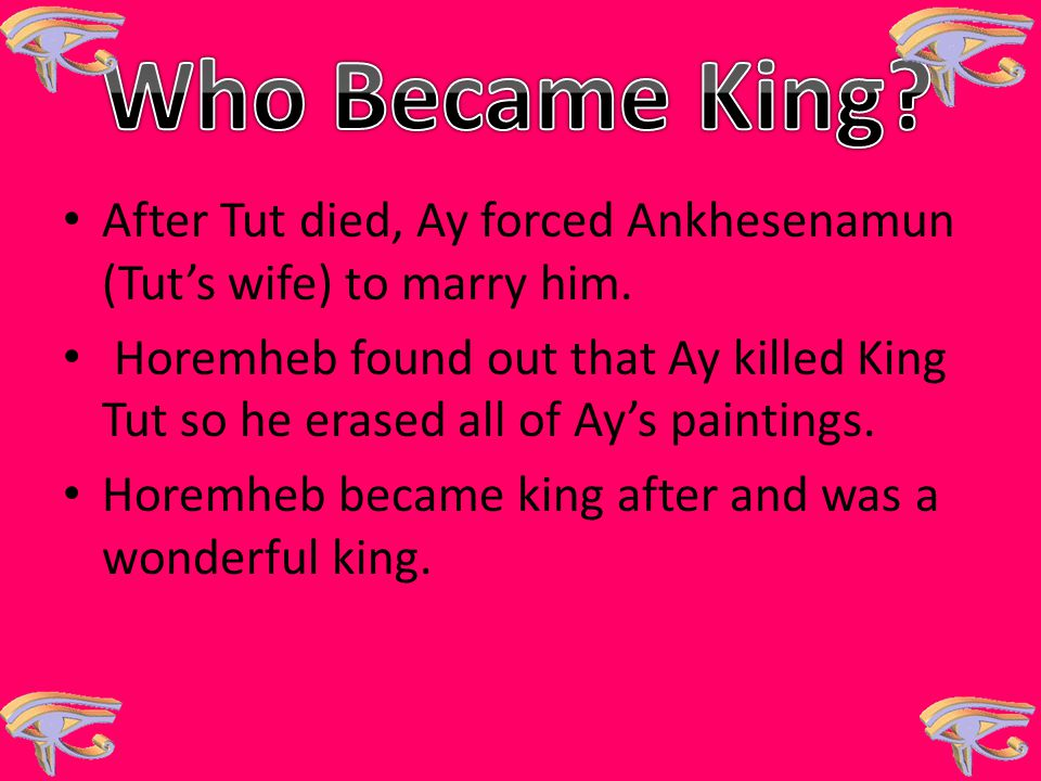 Who Became King After Tut died, Ay forced Ankhesenamun (Tut's wife) to marry him.