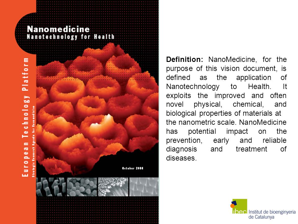 Definition: NanoMedicine, for the purpose of this vision document, is defined as the application of Nanotechnology to Health. It exploits the improved and often novel physical, chemical, and biological properties of materials at