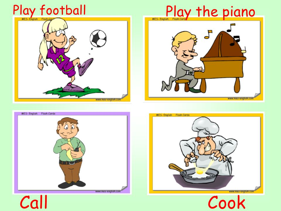 Play football Play the piano Call Cook
