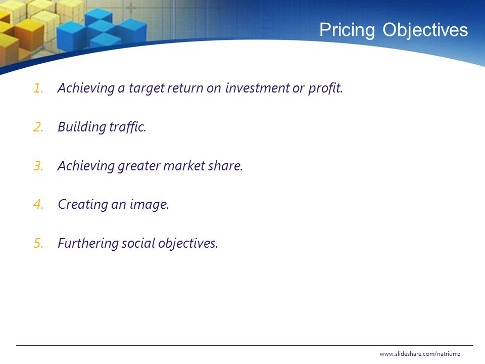 Pricing Objectives Achieving a target return on investment or profit.