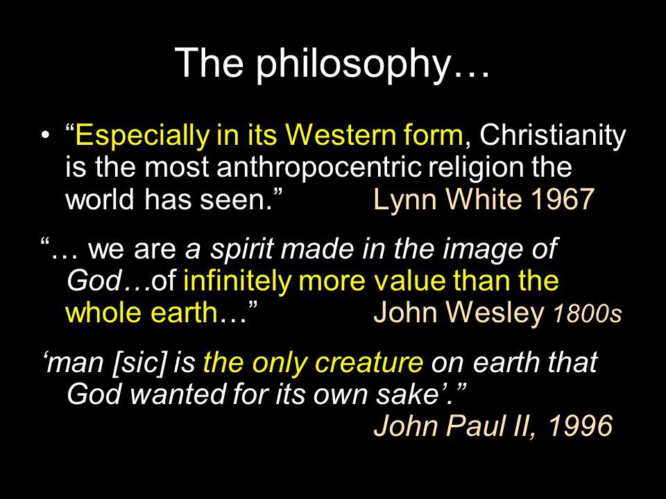 The philosophy… Especially in its Western form, Christianity is the most anthropocentric religion the world has seen. Lynn White 1967.