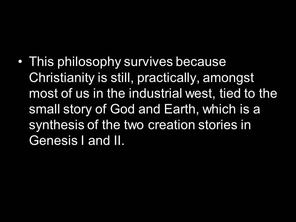 This philosophy survives because Christianity is still, practically, amongst most of us in the industrial west, tied to the small story of God and Earth, which is a synthesis of the two creation stories in Genesis I and II.