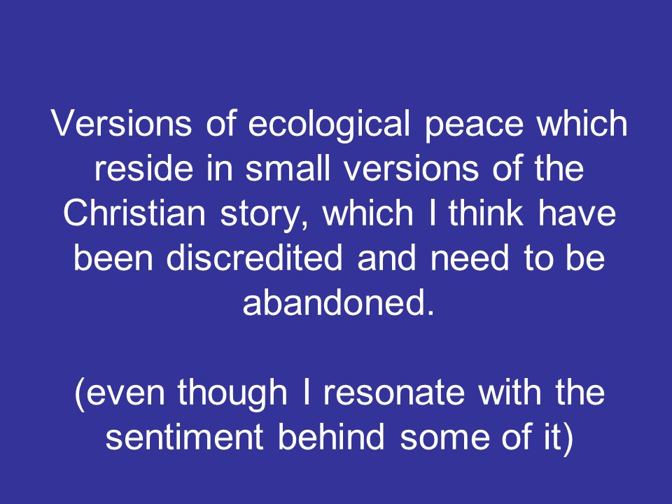 Versions of ecological peace which reside in small versions of the Christian story, which I think have been discredited and need to be abandoned.