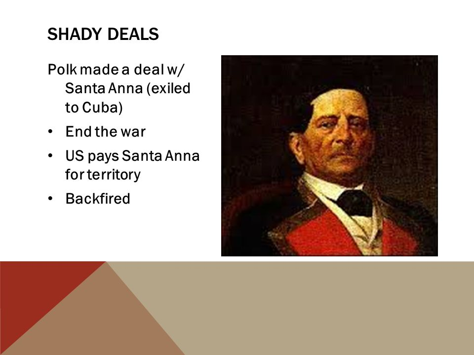 Shady deals Polk made a deal w/ Santa Anna (exiled to Cuba)