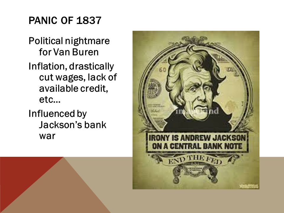 Panic of 1837 Political nightmare for Van Buren Inflation, drastically cut wages, lack of available credit, etc… Influenced by Jackson's bank war