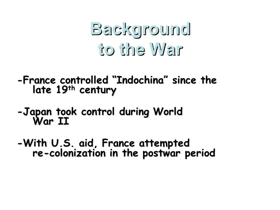 Background to the War -France controlled Indochina since the late 19th century. -Japan took control during World War II.