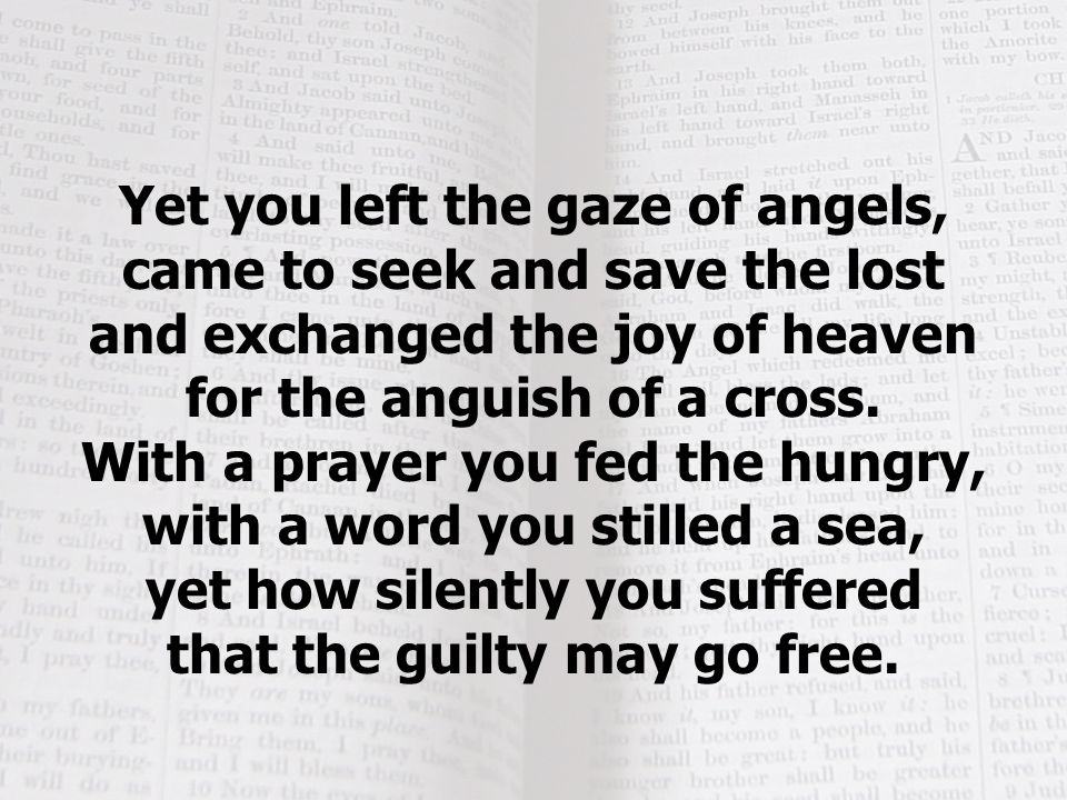Yet you left the gaze of angels, came to seek and save the lost and exchanged the joy of heaven for the anguish of a cross.