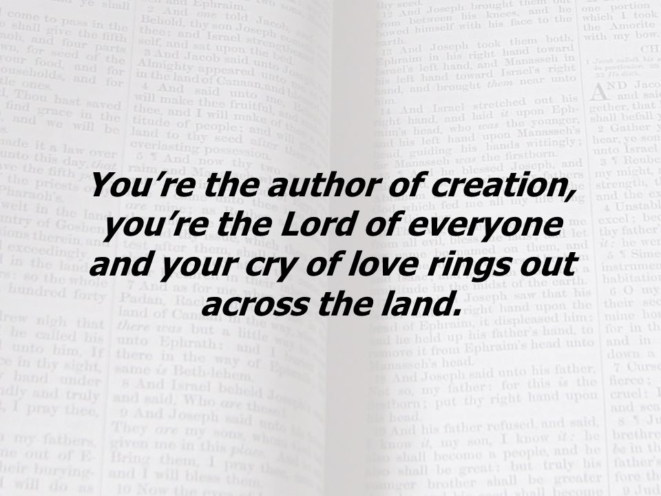 You're the author of creation, you're the Lord of everyone and your cry of love rings out across the land.