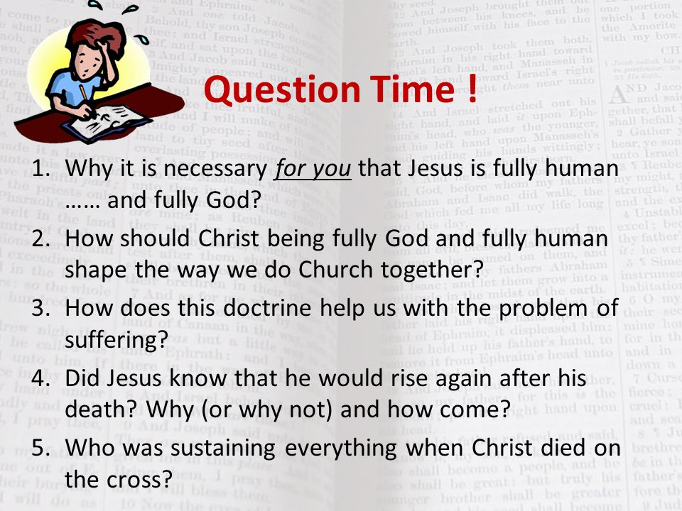 Question Time ! 1. Why it is necessary for you that Jesus is fully human …… and fully God
