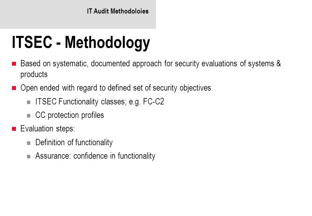 IT Audit Methodoloies ITSEC - Methodology. Based on systematic, documented approach for security evaluations of systems & products.
