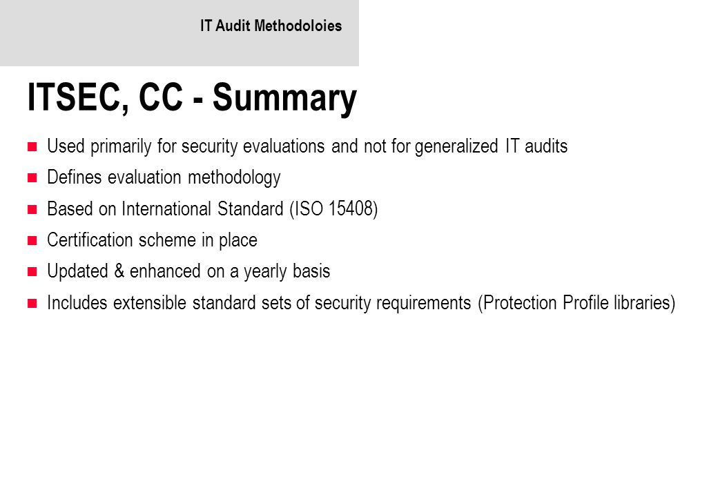 IT Audit Methodoloies ITSEC, CC - Summary. Used primarily for security evaluations and not for generalized IT audits.