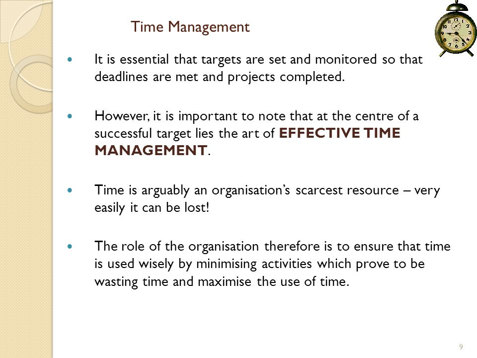 Time Management It is essential that targets are set and monitored so that deadlines are met and projects completed.