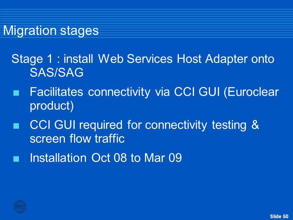 Migration stages Stage 1 : install Web Services Host Adapter onto SAS/SAG. Facilitates connectivity via CCI GUI (Euroclear product)