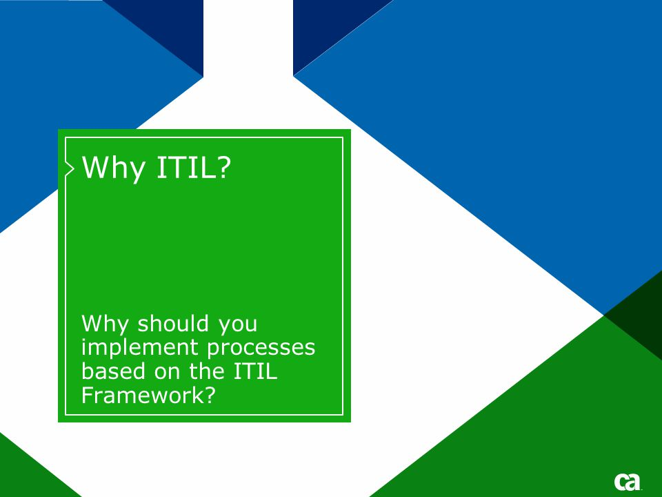Why ITIL Why should you implement processes based on the ITIL Framework