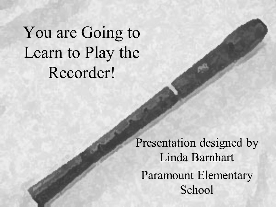 You are Going to Learn to Play the Recorder!