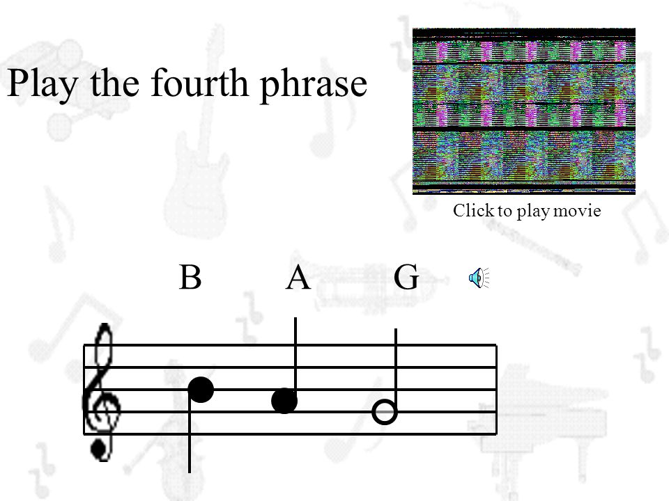 Play the fourth phrase Click to play movie B A G