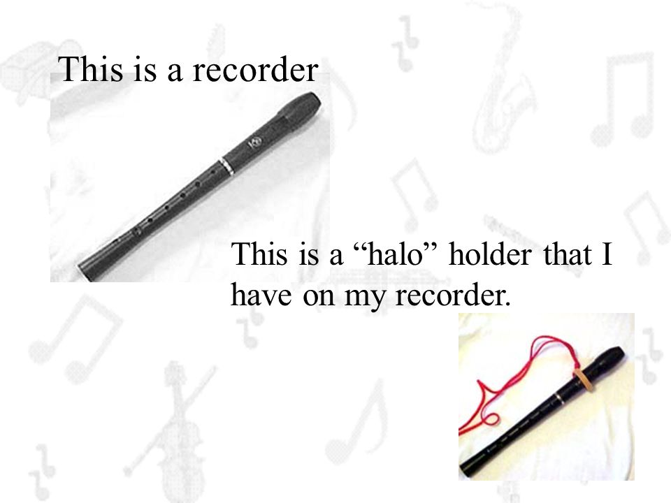 This is a recorder This is a halo holder that I have on my recorder.