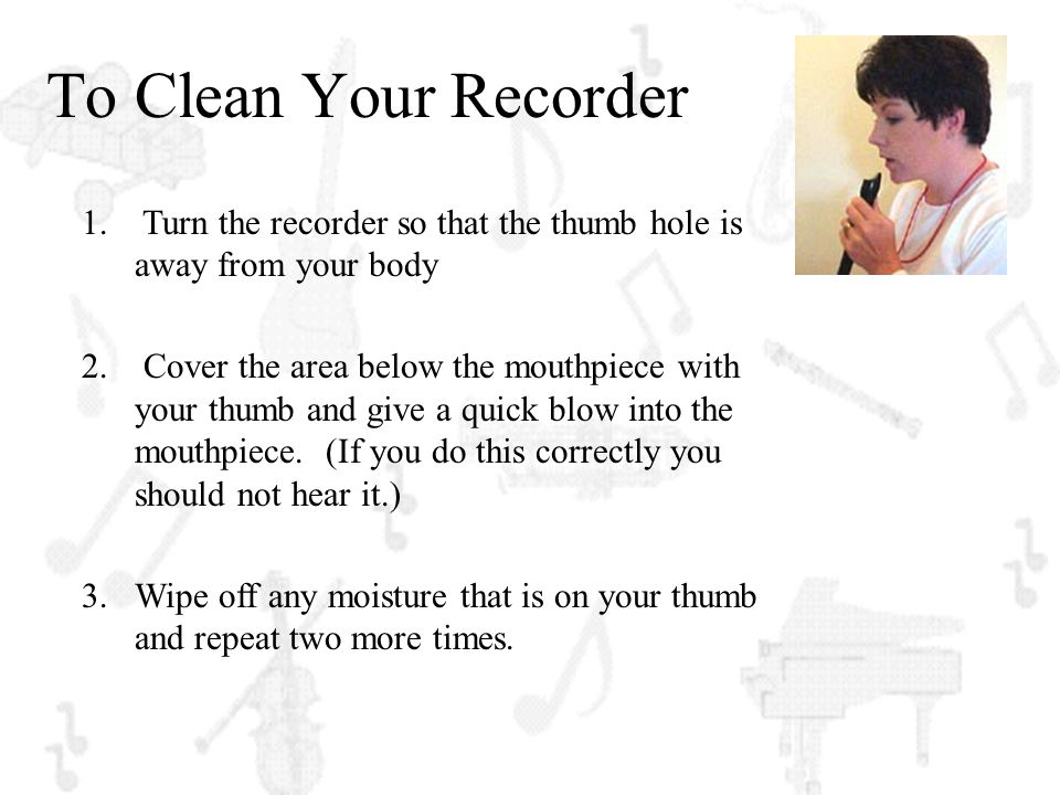 To Clean Your Recorder Turn the recorder so that the thumb hole is away from your body.