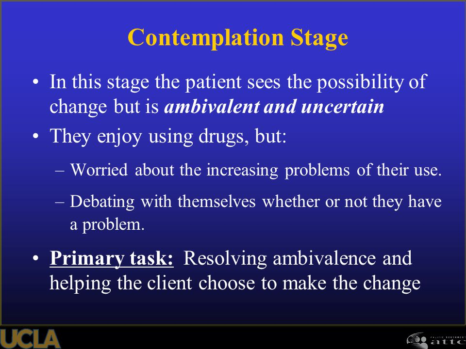 Contemplation Stage In this stage the patient sees the possibility of change but is ambivalent and uncertain.