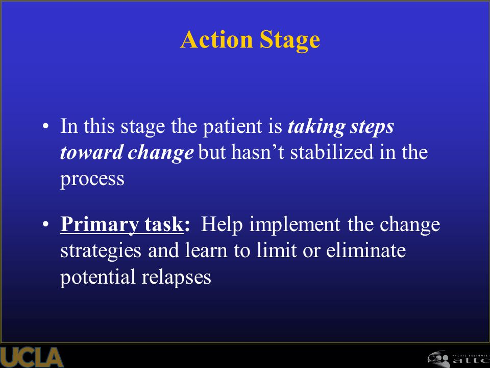 Action Stage In this stage the patient is taking steps toward change but hasn't stabilized in the process.
